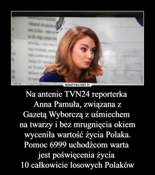 Na antenie TVN24 reporterka  Anna Pamuła, związana z Gazetą Wyborczą z uśmiechem  na twarzy i bez mrugnięcia okiem wyceniła wartość życia Polaka. Pomoc 6999 uchodźcom warta  jest poświęcenia życia  10 całkowicie losowych Polaków