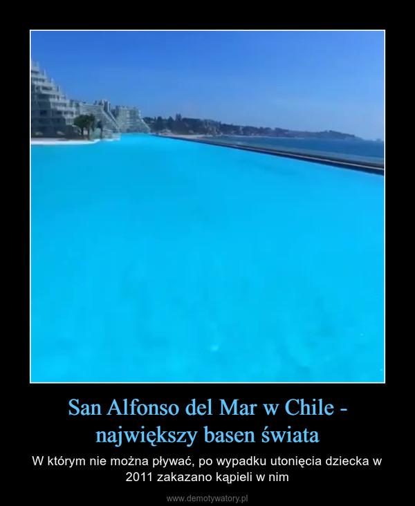 San Alfonso del Mar w Chile - największy basen świata – W którym nie można pływać, po wypadku utonięcia dziecka w 2011 zakazano kąpieli w nim
