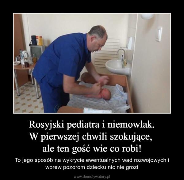 Rosyjski pediatra i niemowlak.W pierwszej chwili szokujące, ale ten gość wie co robi! – To jego sposób na wykrycie ewentualnych wad rozwojowych i wbrew pozorom dziecku nic nie grozi