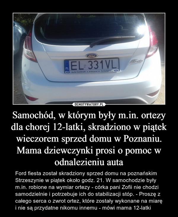 Samochód, w którym były m.in. ortezy dla chorej 12-latki, skradziono w piątek wieczorem sprzed domu w Poznaniu. Mama dziewczynki prosi o pomoc w odnalezieniu auta – Ford fiesta został skradziony sprzed domu na poznańskim Strzeszynie w piątek około godz. 21. W samochodzie były m.in. robione na wymiar ortezy - córka pani Zofii nie chodzi samodzielnie i potrzebuje ich do stabilizacji stóp. - Proszę z całego serca o zwrot ortez, które zostały wykonane na miarę i nie są przydatne nikomu innemu - mówi mama 12-latki