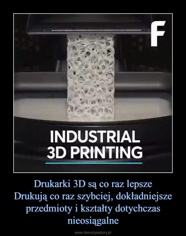 Drukarki 3D są co raz lepszeDrukują co raz szybciej, dokładniejsze przedmioty i kształty dotychczas nieosiągalne –