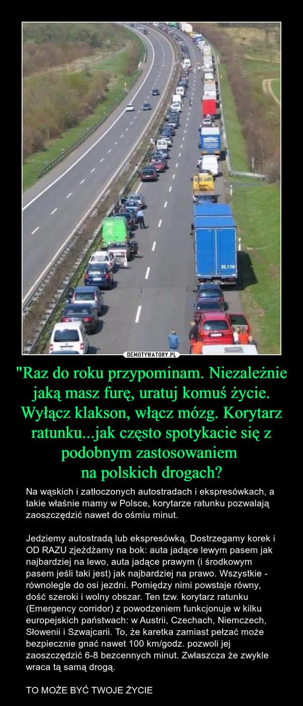 """""""Raz do roku przypominam. Niezależnie jaką masz furę, uratuj komuś życie. Wyłącz klakson, włącz mózg. Korytarz ratunku...jak często spotykacie się z podobnym zastosowaniem na polskich drogach? – Na wąskich i zatłoczonych autostradach i ekspresówkach, a takie właśnie mamy w Polsce, korytarze ratunku pozwalają zaoszczędzić nawet do ośmiu minut.Jedziemy autostradą lub ekspresówką. Dostrzegamy korek i OD RAZU zjeżdżamy na bok: auta jadące lewym pasem jak najbardziej na lewo, auta jadące prawym (i środkowym pasem jeśli taki jest) jak najbardziej na prawo. Wszystkie - równolegle do osi jezdni. Pomiędzy nimi powstaje równy, dość szeroki i wolny obszar. Ten tzw. korytarz ratunku (Emergency corridor) z powodzeniem funkcjonuje w kilku europejskich państwach: w Austrii, Czechach, Niemczech, Słowenii i Szwajcarii. To, że karetka zamiast pełzać może bezpiecznie gnać nawet 100 km/godz. pozwoli jej zaoszczędzić 6-8 bezcennych minut. Zwłaszcza że zwykle wraca tą samą drogą.TO MOŻE BYĆ TWOJE ŻYCIE"""