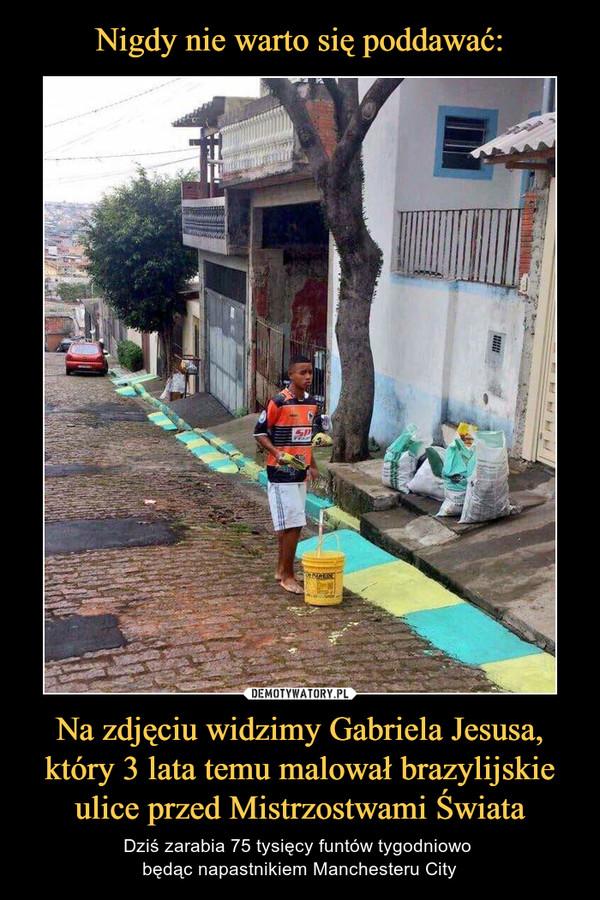 Na zdjęciu widzimy Gabriela Jesusa, który 3 lata temu malował brazylijskie ulice przed Mistrzostwami Świata – Dziś zarabia 75 tysięcy funtów tygodniowo będąc napastnikiem Manchesteru City