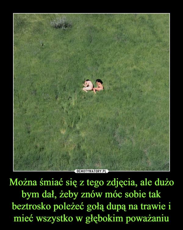 Można śmiać się z tego zdjęcia, ale dużo bym dał, żeby znów móc sobie tak beztrosko poleżeć gołą dupą na trawie i mieć wszystko w głębokim poważaniu –