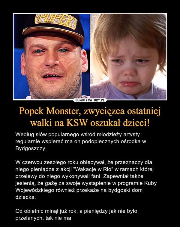 """Popek Monster, zwycięzca ostatniej walki na KSW oszukał dzieci! – Według słów popularnego wśród młodzieży artysty regularnie wspierać ma on podopiecznych ośrodka w Bydgoszczy. W czerwcu zeszłego roku obiecywał, że przeznaczy dla niego pieniądze z akcji """"Wakacje w Rio"""" w ramach której przelewy do niego wykonywali fani. Zapewniał także jesienią, że gażę za swoje wystąpienie w programie Kuby Wojewódzkiego również przekaże na bydgoski dom dziecka. Od obietnic minął już rok, a pieniędzy jak nie było przelanych, tak nie ma"""