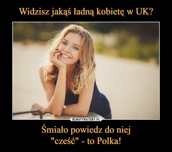 """Śmiało powiedz do niej""""cześć"""" - to Polka! –"""