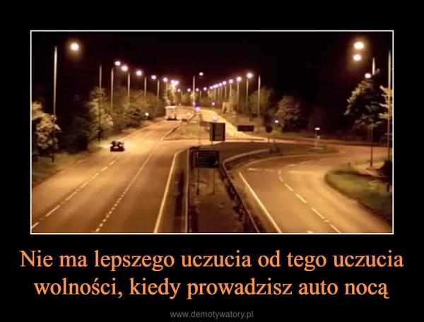 Nie ma lepszego uczucia od tego uczucia wolności, kiedy prowadzisz auto nocą –