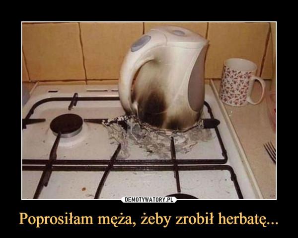 Poprosiłam męża, żeby zrobił herbatę... –