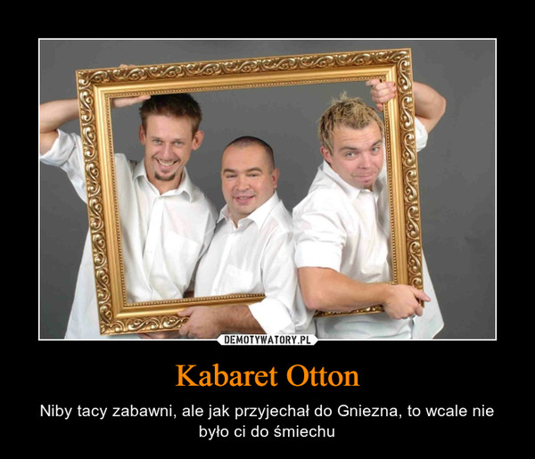Kabaret Otton – Niby tacy zabawni, ale jak przyjechał do Gniezna, to wcale nie było ci do śmiechu