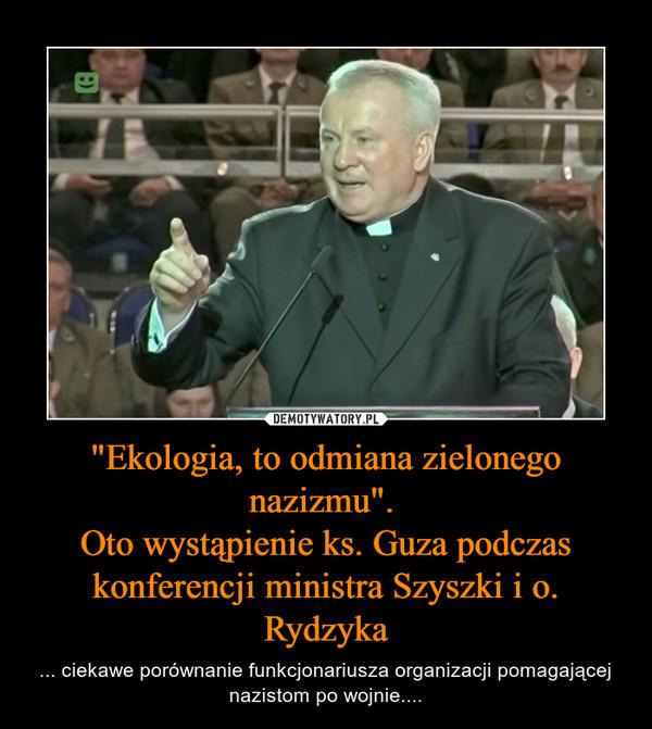"""""""Ekologia, to odmiana zielonego nazizmu"""". Oto wystąpienie ks. Guza podczas konferencji ministra Szyszki i o. Rydzyka – ... ciekawe porównanie funkcjonariusza organizacji pomagającej nazistom po wojnie...."""