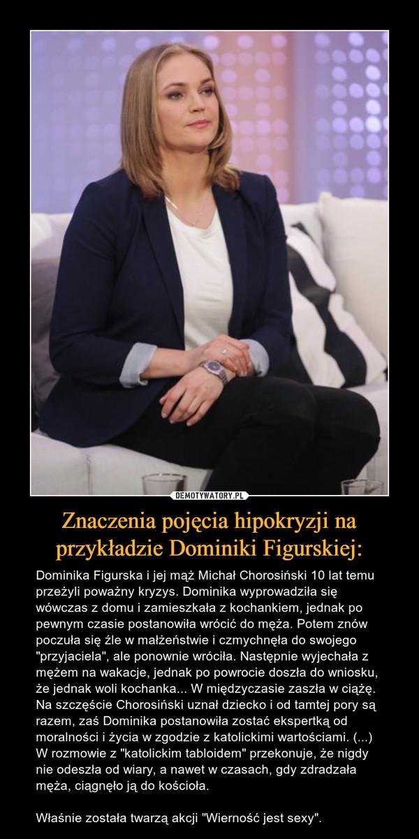 """Znaczenia pojęcia hipokryzji na przykładzie Dominiki Figurskiej: – Dominika Figurska i jej mąż Michał Chorosiński 10 lat temu przeżyli poważny kryzys. Dominika wyprowadziła się wówczas z domu i zamieszkała z kochankiem, jednak po pewnym czasie postanowiła wrócić do męża. Potem znów poczuła się źle w małżeństwie i czmychnęła do swojego """"przyjaciela"""", ale ponownie wróciła. Następnie wyjechała z mężem na wakacje, jednak po powrocie doszła do wniosku, że jednak woli kochanka... W międzyczasie zaszła w ciążę. Na szczęście Chorosiński uznał dziecko i od tamtej pory są razem, zaś Dominika postanowiła zostać ekspertką od moralności i życia w zgodzie z katolickimi wartościami. (...) W rozmowie z """"katolickim tabloidem"""" przekonuje, że nigdy nie odeszła od wiary, a nawet w czasach, gdy zdradzała męża, ciągnęło ją do kościoła. Właśnie została twarzą akcji """"Wierność jest sexy""""."""