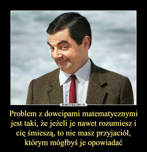 Problem z dowcipami matematycznymi jest taki, że jeżeli je nawet rozumiesz i cię śmieszą, to nie masz przyjaciół, którym mógłbyś je opowiadać –