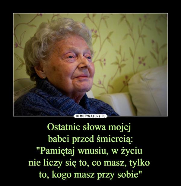 """Ostatnie słowa mojej babci przed śmiercią:""""Pamiętaj wnusiu, w życiu nie liczy się to, co masz, tylko to, kogo masz przy sobie"""" –"""