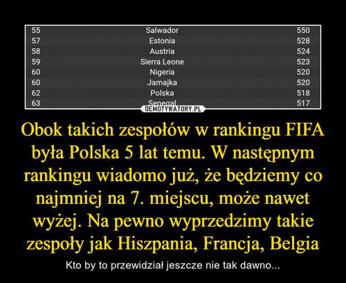 Obok takich zespołów w rankingu FIFA była Polska 5 lat temu. W następnym rankingu wiadomo już, że będziemy co najmniej na 7. miejscu, może nawet wyżej. Na pewno wyprzedzimy takie zespoły jak Hiszpania, Francja, Belgia