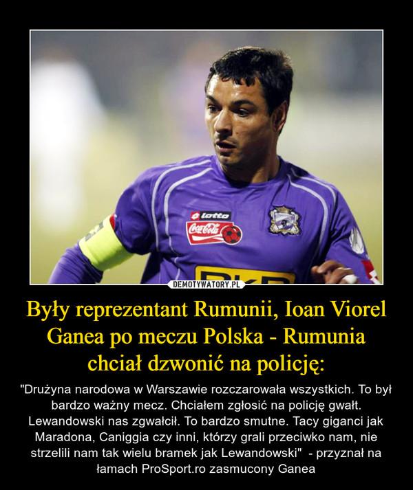 """Były reprezentant Rumunii, Ioan Viorel Ganea po meczu Polska - Rumunia chciał dzwonić na policję: – """"Drużyna narodowa w Warszawie rozczarowała wszystkich. To był bardzo ważny mecz. Chciałem zgłosić na policję gwałt. Lewandowski nas zgwałcił. To bardzo smutne. Tacy giganci jak Maradona, Caniggia czy inni, którzy grali przeciwko nam, nie strzelili nam tak wielu bramek jak Lewandowski""""  - przyznał na łamach ProSport.ro zasmucony Ganea"""