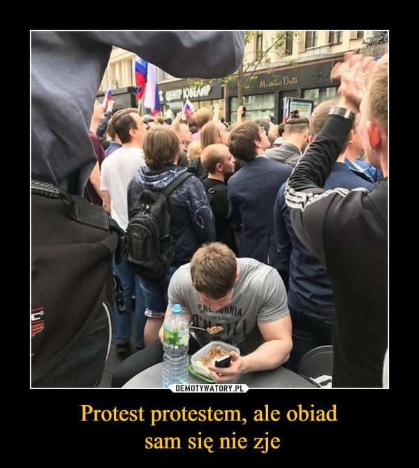 Protest protestem, ale obiad sam się nie zje –