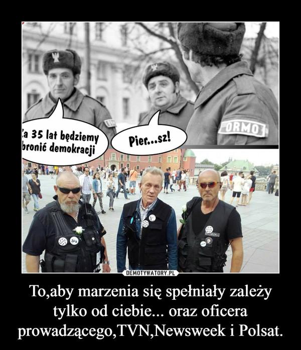 To,aby marzenia się spełniały zależy tylko od ciebie... oraz oficera prowadzącego,TVN,Newsweek i Polsat. –