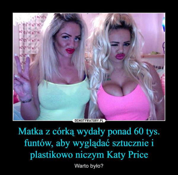 Matka z córką wydały ponad 60 tys. funtów, aby wyglądać sztucznie i plastikowo niczym Katy Price – Warto było?