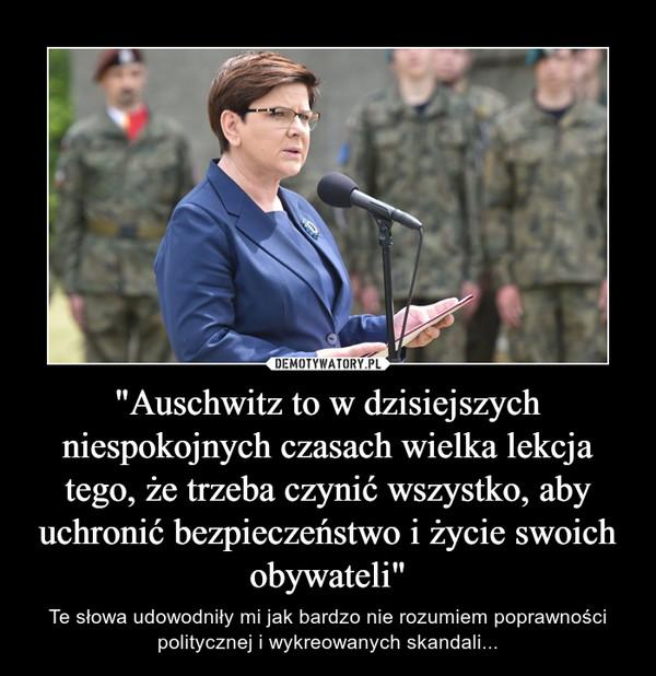 """""""Auschwitz to w dzisiejszych niespokojnych czasach wielka lekcja tego, że trzeba czynić wszystko, aby uchronić bezpieczeństwo i życie swoich obywateli"""" – Te słowa udowodniły mi jak bardzo nie rozumiem poprawności politycznej i wykreowanych skandali..."""