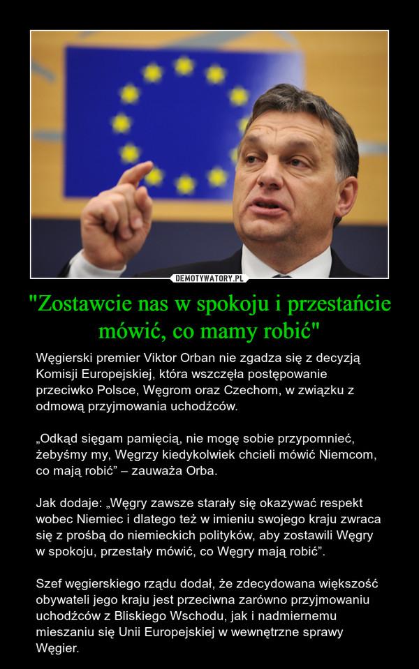 """""""Zostawcie nas w spokoju i przestańcie mówić, co mamy robić"""" – Węgierski premier Viktor Orban nie zgadza się z decyzją Komisji Europejskiej, która wszczęła postępowanie przeciwko Polsce, Węgrom oraz Czechom, w związku z odmową przyjmowania uchodźców.""""Odkąd sięgam pamięcią, nie mogę sobie przypomnieć, żebyśmy my, Węgrzy kiedykolwiek chcieli mówić Niemcom, co mają robić"""" – zauważa Orba.Jak dodaje: """"Węgry zawsze starały się okazywać respekt wobec Niemiec i dlatego też w imieniu swojego kraju zwraca się z prośbą do niemieckich polityków, aby zostawili Węgry w spokoju, przestały mówić, co Węgry mają robić"""".Szef węgierskiego rządu dodał, że zdecydowana większość obywateli jego kraju jest przeciwna zarówno przyjmowaniu uchodźców z Bliskiego Wschodu, jak i nadmiernemu mieszaniu się Unii Europejskiej w wewnętrzne sprawy Węgier."""
