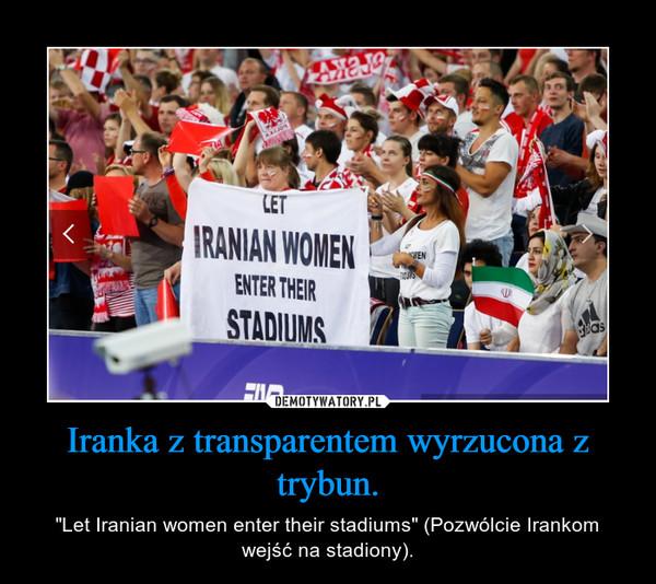 """Iranka z transparentem wyrzucona z trybun. – """"Let Iranian women enter their stadiums"""" (Pozwólcie Irankom wejść na stadiony)."""