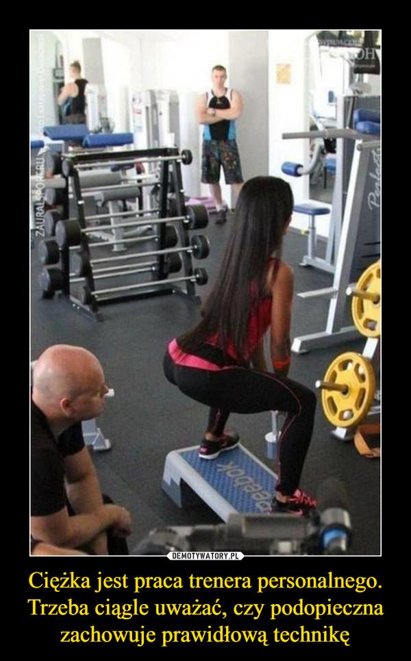Ciężka jest praca trenera personalnego. Trzeba ciągle uważać, czy podopieczna zachowuje prawidłową technikę –