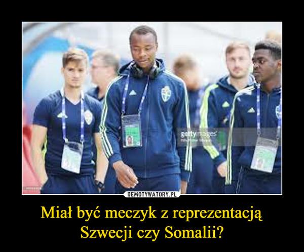 Miał być meczyk z reprezentacją Szwecji czy Somalii? –