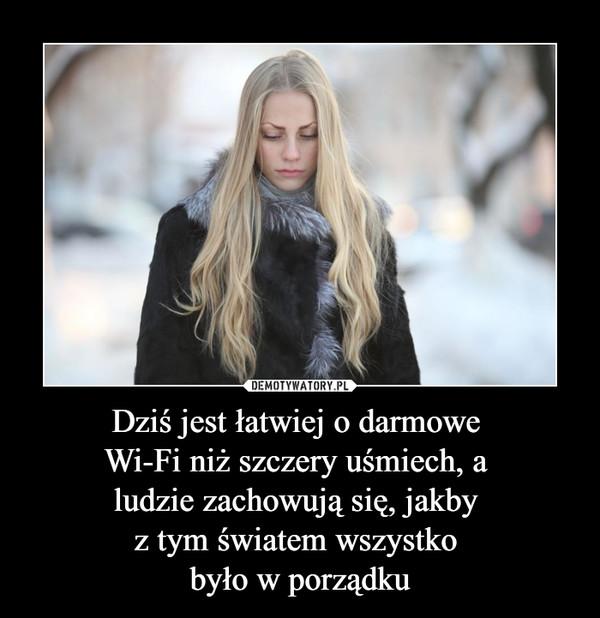 Dziś jest łatwiej o darmowe Wi-Fi niż szczery uśmiech, a ludzie zachowują się, jakby z tym światem wszystko było w porządku –