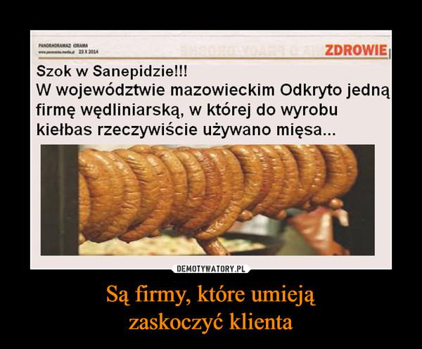 Są firmy, które umiejązaskoczyć klienta –  Szok w Sanepidzie!!!W województwie mazowieckim Odkryto jednąfirmę wędliniarską, w której do wyrobukiełbas rzeczywiście używano mięsa...