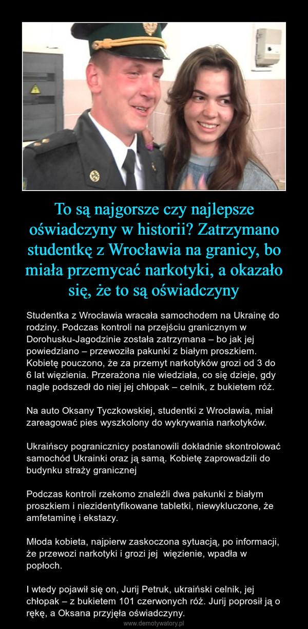 To są najgorsze czy najlepsze oświadczyny w historii? Zatrzymano studentkę z Wrocławia na granicy, bo miała przemycać narkotyki, a okazało się, że to są oświadczyny – Studentka z Wrocławia wracała samochodem na Ukrainę do rodziny. Podczas kontroli na przejściu granicznym w Dorohusku-Jagodzinie została zatrzymana – bo jak jej powiedziano – przewoziła pakunki z białym proszkiem. Kobietę pouczono, że za przemyt narkotyków grozi od 3 do 6 lat więzienia. Przerażona nie wiedziała, co się dzieje, gdy nagle podszedł do niej jej chłopak – celnik, z bukietem róż.Na auto Oksany Tyczkowskiej, studentki z Wrocławia, miał zareagować pies wyszkolony do wykrywania narkotyków.Ukraińscy pogranicznicy postanowili dokładnie skontrolować samochód Ukrainki oraz ją samą. Kobietę zaprowadzili do budynku straży granicznejPodczas kontroli rzekomo znaleźli dwa pakunki z białym proszkiem i niezidentyfikowane tabletki, niewykluczone, że amfetaminę i ekstazy.Młoda kobieta, najpierw zaskoczona sytuacją, po informacji, że przewozi narkotyki i grozi jej  więzienie, wpadła w popłoch.I wtedy pojawił się on, Jurij Petruk, ukraiński celnik, jej chłopak – z bukietem 101 czerwonych róż. Jurij poprosił ją o rękę, a Oksana przyjęła oświadczyny.