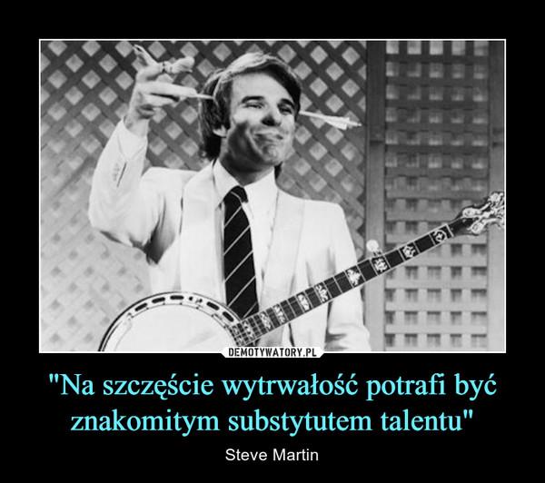 """""""Na szczęście wytrwałość potrafi być znakomitym substytutem talentu"""" – Steve Martin"""