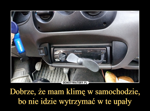 Dobrze, że mam klimę w samochodzie, bo nie idzie wytrzymać w te upały –