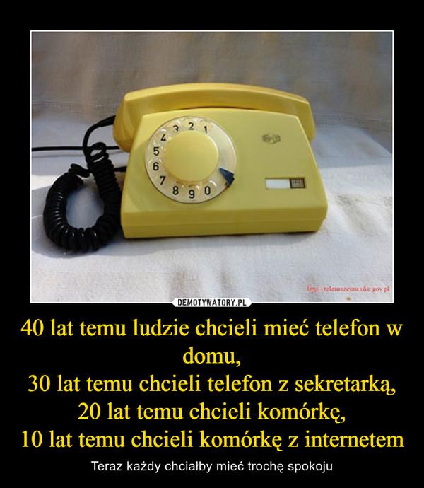 40 lat temu ludzie chcieli mieć telefon w domu,30 lat temu chcieli telefon z sekretarką,20 lat temu chcieli komórkę,10 lat temu chcieli komórkę z internetem – Teraz każdy chciałby mieć trochę spokoju