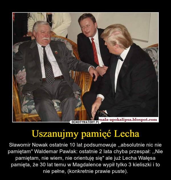 """Uszanujmy pamięć Lecha – Sławomir Nowak ostatnie 10 lat podsumowuje ,,absolutnie nic nie pamiętam"""" Waldemar Pawlak: ostatnie 2 lata chyba przespał: ,,Nie pamiętam, nie wiem, nie orientuję się"""" ale już Lecha Wałęsa pamięta, że 30 lat temu w Magdalence wypił tylko 3 kieliszki i to nie pełne, (konkretnie prawie puste)."""