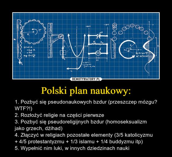 Polski plan naukowy: – 1. Pozbyć się pseudonaukowych bzdur (przeszczep mózgu? WTF?!)2. Rozłożyć religie na części pierwsze3. Pozbyć się pseudoreligijnych bzdur (homoseksualizm jako grzech, dżihad)4. Złączyć w religiach pozostałe elementy (3/5 katolicyzmu + 4/5 protestantyzmu + 1/3 islamu + 1/4 buddyzmu itp)5. Wypełnić nim luki, w innych dziedzinach nauki