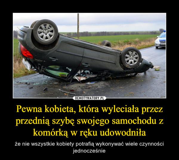 Pewna kobieta, która wyleciała przez przednią szybę swojego samochodu z komórką w ręku udowodniła – że nie wszystkie kobiety potrafią wykonywać wiele czynności jednocześnie