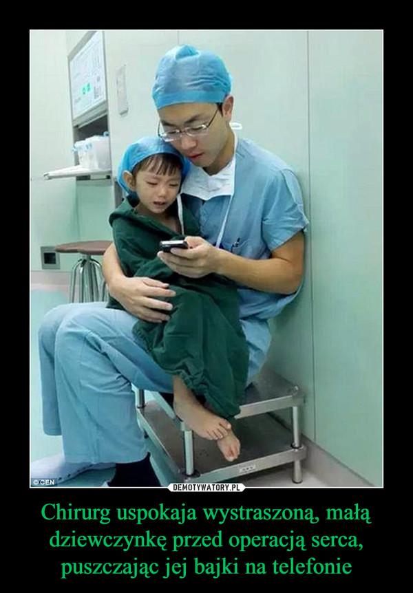 Chirurg uspokaja wystraszoną, małą dziewczynkę przed operacją serca, puszczając jej bajki na telefonie –