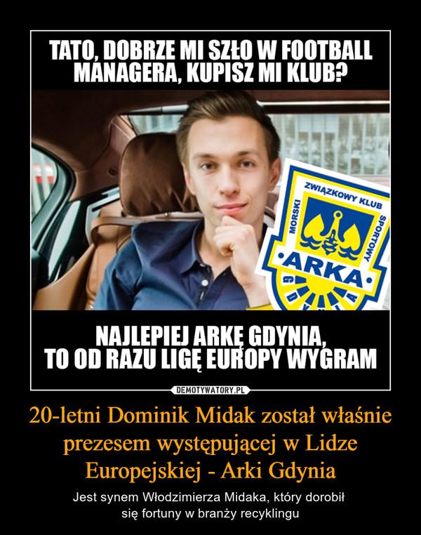20-letni Dominik Midak został właśnie prezesem występującej w Lidze Europejskiej - Arki Gdynia – Jest synem Włodzimierza Midaka, który dorobił się fortuny w branży recyklingu TATO, DOBRZE MI POSZŁO W FOOTBALL MANAGERA, KUPISZ MI KLUB?NAJLEPIEJ ARKĘ GDYNIA, TO OD RAZU LIGĘ EUROPY