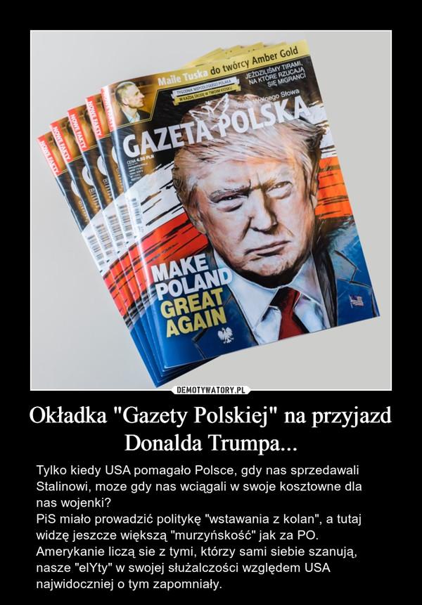 """Okładka """"Gazety Polskiej"""" na przyjazd Donalda Trumpa... – Tylko kiedy USA pomagało Polsce, gdy nas sprzedawali Stalinowi, moze gdy nas wciągali w swoje kosztowne dla nas wojenki? PiS miało prowadzić politykę """"wstawania z kolan"""", a tutaj widzę jeszcze większą """"murzyńskość"""" jak za PO. Amerykanie liczą sie z tymi, którzy sami siebie szanują, nasze """"elYty"""" w swojej służalczości względem USA najwidoczniej o tym zapomniały."""