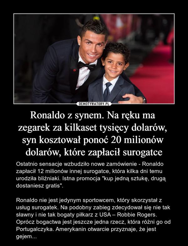 """Ronaldo z synem. Na ręku ma zegarek za kilkaset tysięcy dolarów, syn kosztował ponoć 20 milionów dolarów, które zapłacił surogatce – Ostatnio sensacje wzbudziło nowe zamówienie - Ronaldo zapłacił 12 milionów innej surogatce, która kilka dni temu urodziła bliźniaki. Istna promocja """"kup jedną sztukę, drugą dostaniesz gratis"""".Ronaldo nie jest jedynym sportowcem, który skorzystał z usług surogatek. Na podobny zabieg zdecydował się nie tak sławny i nie tak bogaty piłkarz z USA – Robbie Rogers. Oprócz bogactwa jest jeszcze jedna rzecz, która różni go od Portugalczyka. Amerykanin otwarcie przyznaje, że jest gejem..."""