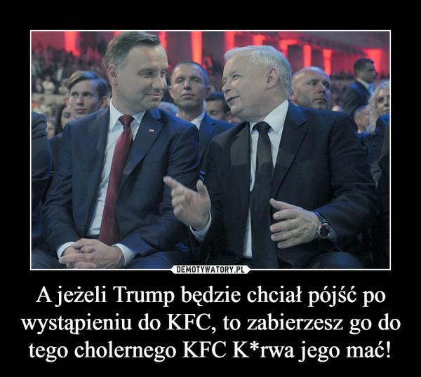A jeżeli Trump będzie chciał pójść po wystąpieniu do KFC, to zabierzesz go do tego cholernego KFC K*rwa jego mać! –