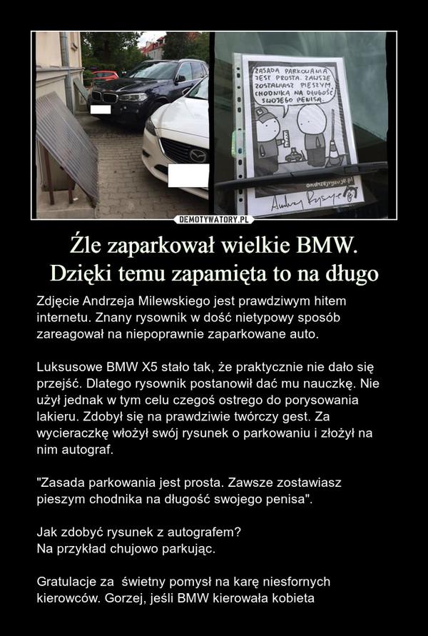"""Źle zaparkował wielkie BMW.Dzięki temu zapamięta to na długo – Zdjęcie Andrzeja Milewskiego jest prawdziwym hitem internetu. Znany rysownik w dość nietypowy sposób zareagował na niepoprawnie zaparkowane auto.Luksusowe BMW X5 stało tak, że praktycznie nie dało się przejść. Dlatego rysownik postanowił dać mu nauczkę. Nie użył jednak w tym celu czegoś ostrego do porysowania lakieru. Zdobył się na prawdziwie twórczy gest. Za wycieraczkę włożył swój rysunek o parkowaniu i złożył na nim autograf.""""Zasada parkowania jest prosta. Zawsze zostawiasz pieszym chodnika na długość swojego penisa"""".Jak zdobyć rysunek z autografem?Na przykład chujowo parkując.Gratulacje za  świetny pomysł na karę niesfornych kierowców. Gorzej, jeśli BMW kierowała kobieta"""