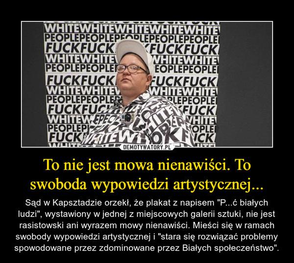 """To nie jest mowa nienawiści. To swoboda wypowiedzi artystycznej... – Sąd w Kapsztadzie orzekł, że plakat z napisem """"P...ć białych ludzi"""", wystawiony w jednej z miejscowych galerii sztuki, nie jest rasistowski ani wyrazem mowy nienawiści. Mieści się w ramach swobody wypowiedzi artystycznej i """"stara się rozwiązać problemy spowodowane przez zdominowane przez Białych społeczeństwo""""."""