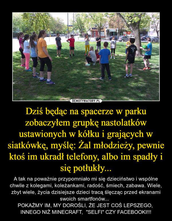 """Dziś będąc na spacerze w parku zobaczyłem grupkę nastolatków ustawionych w kółku i grających w siatkówkę, myślę: Żal młodzieży, pewnie ktoś im ukradł telefony, albo im spadły i się potłukły... – A tak na poważnie przypomniało mi się dzieciństwo i wspólne chwile z kolegami, koleżankami, radość, śmiech, zabawa. Wiele, zbyt wiele, życia dzisiejsze dzieci tracą ślęcząc przed ekranami swoich smartfonów...  POKAŻMY IM, MY DOROŚLI, ŻE JEST COŚ LEPSZEGO,  INNEGO NIŻ MINECRAFT,  """"SELFI"""" CZY FACEBOOKI!!!"""