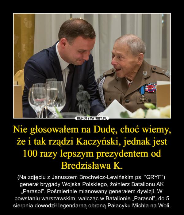 """Nie głosowałem na Dudę, choć wiemy, że i tak rządzi Kaczyński, jednak jest 100 razy lepszym prezydentem od Bredzisława K. – (Na zdjęciu z Januszem Brochwicz-Lewińskim ps. """"GRYF"""")  generał brygady Wojska Polskiego, żołnierz Batalionu AK """"Parasol"""". Pośmiertnie mianowany generałem dywizji. W powstaniu warszawskim, walcząc w Batalionie """"Parasol"""", do 5 sierpnia dowodził legendarną obroną Pałacyku Michla na Woli."""