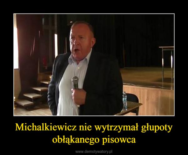 Michalkiewicz nie wytrzymał głupoty obłąkanego pisowca –