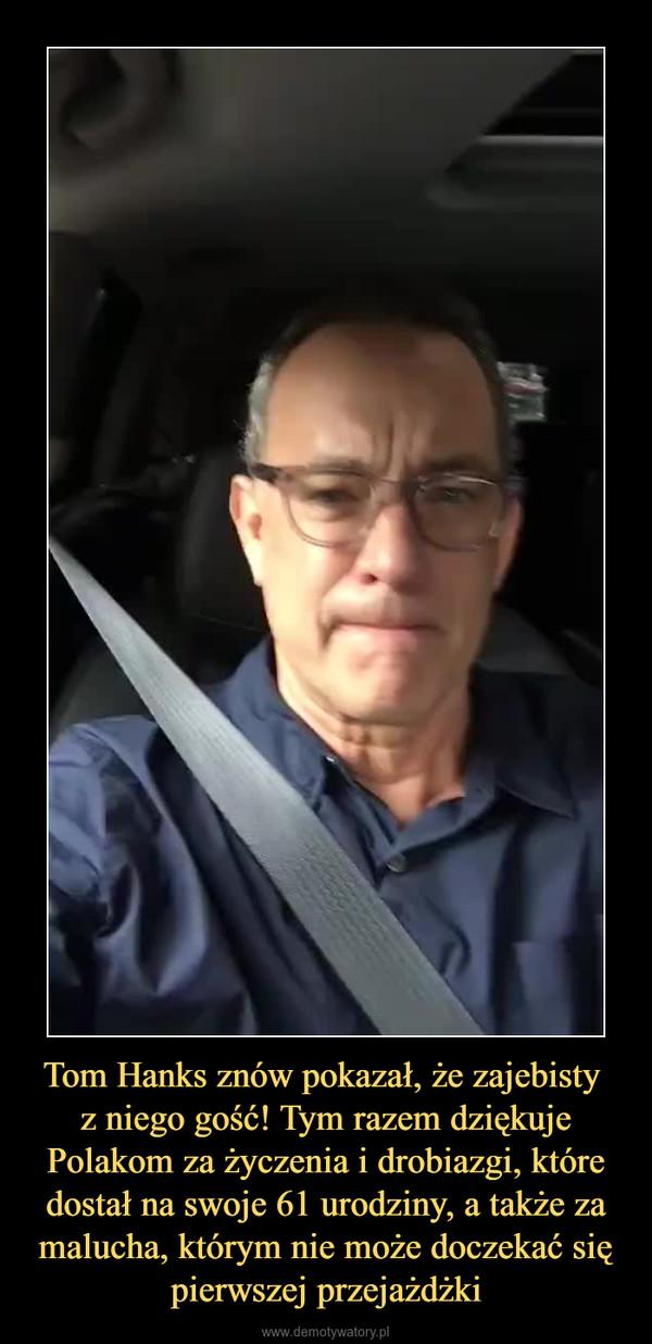Tom Hanks znów pokazał, że zajebisty z niego gość! Tym razem dziękuje Polakom za życzenia i drobiazgi, które dostał na swoje 61 urodziny, a także za malucha, którym nie może doczekać się pierwszej przejażdżki –