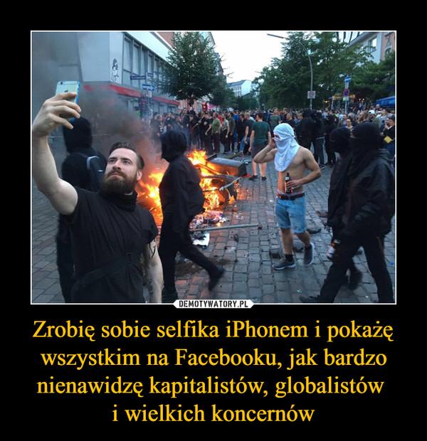 Zrobię sobie selfika iPhonem i pokażę wszystkim na Facebooku, jak bardzo nienawidzę kapitalistów, globalistów i wielkich koncernów –