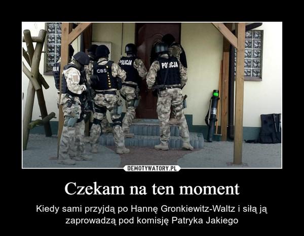 Czekam na ten moment – Kiedy sami przyjdą po Hannę Gronkiewitz-Waltz i siłą ją zaprowadzą pod komisję Patryka Jakiego