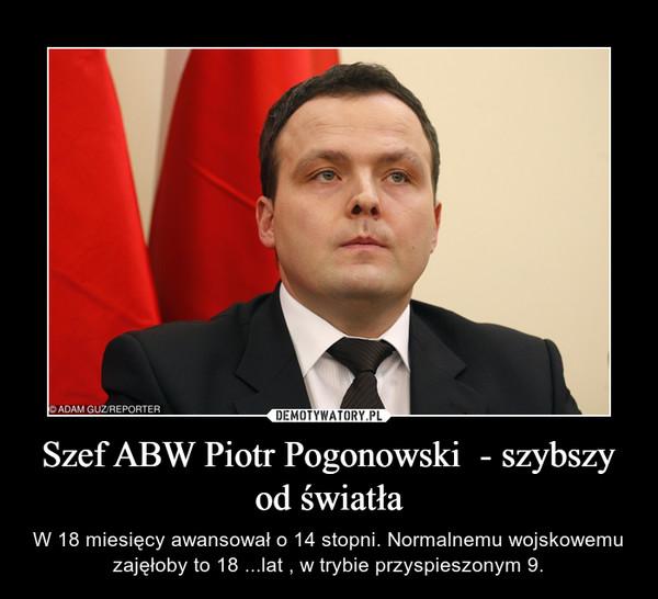 Szef ABW Piotr Pogonowski  - szybszy od światła – W 18 miesięcy awansował o 14 stopni. Normalnemu wojskowemu zajęłoby to 18 ...lat , w trybie przyspieszonym 9.